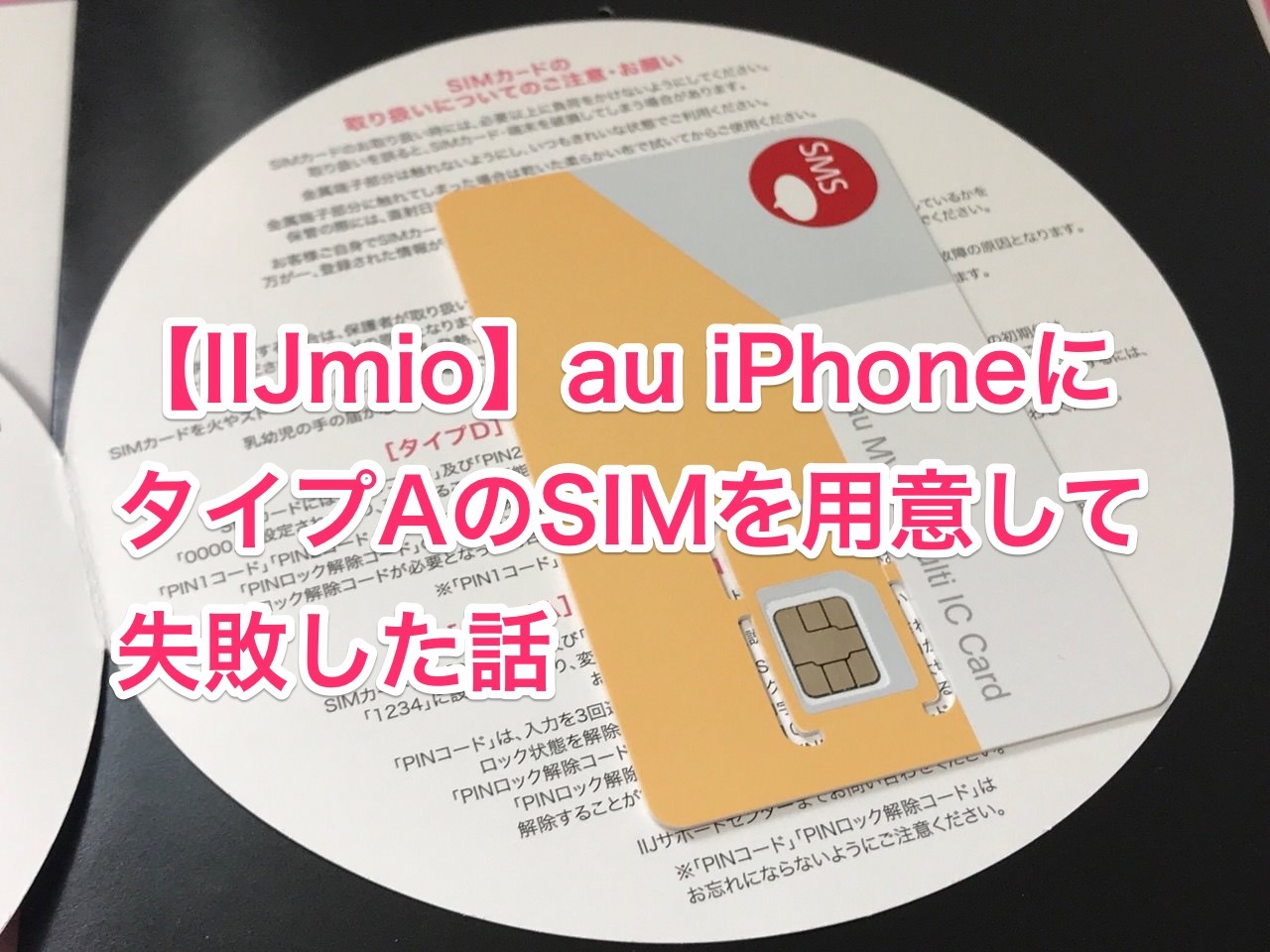 【IIJmio】au iPhoneにタイプAのSIMを用意して失敗した話