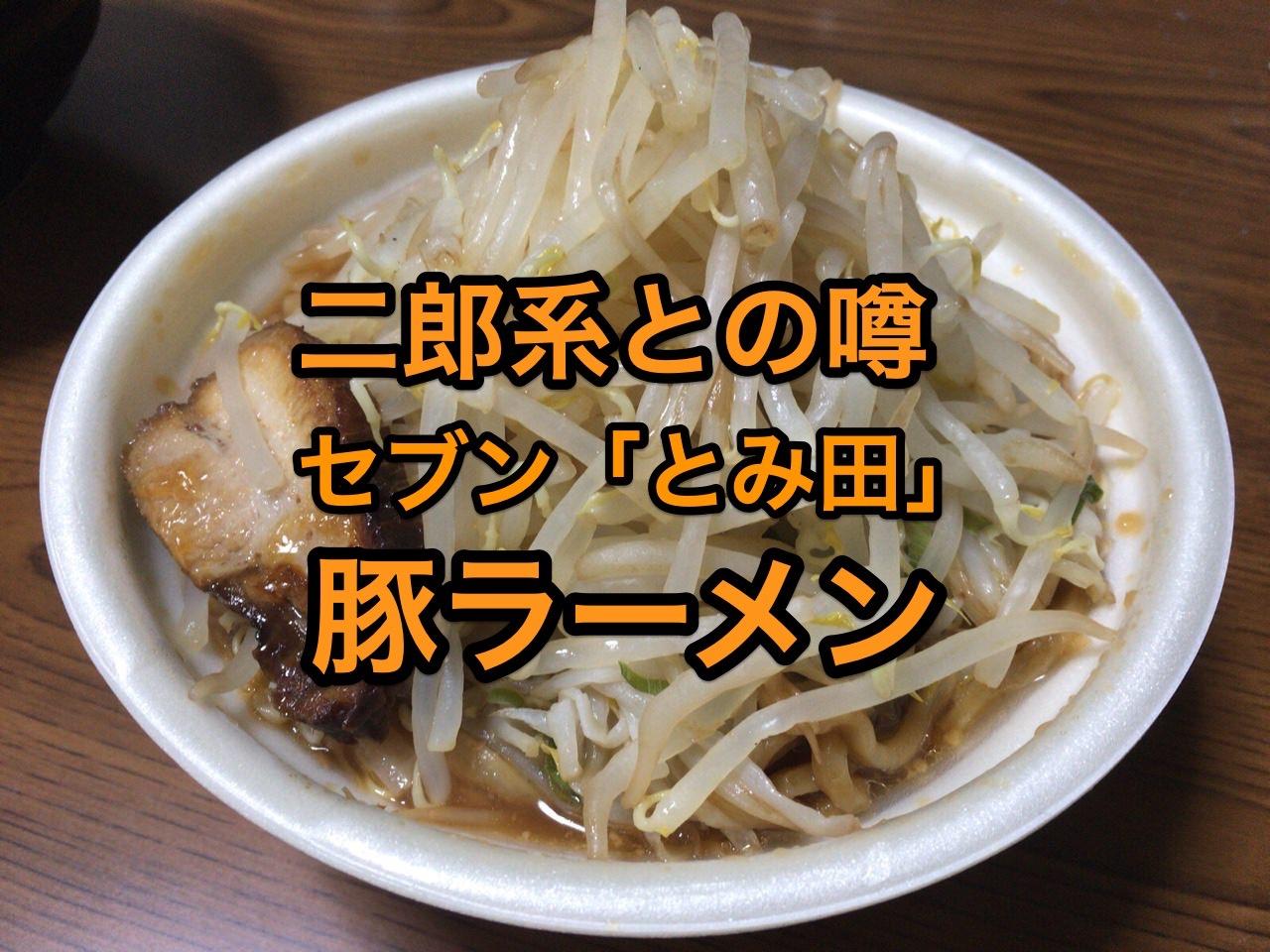 【セブンイレブン】噂の二郎系「中華蕎麦とみ田監修 豚ラーメン」食べてみた