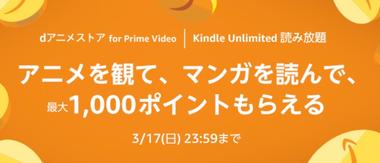 「dアニメストア for Prime Video」と「Kindle Unlimited 読み放題」の登録で最大1,000ポイント(3/17まで)