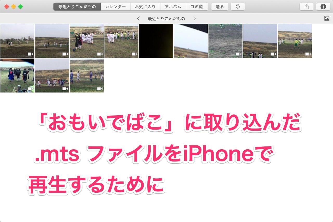 「おもいでばこ」に取り込んだ .mts ファイルをiPhoneで再生するために