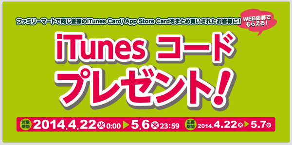 ファミリーマート、同じ金額のiTunesカードをまとめ買いした購入者にiTunesコードプレゼントキャンペーン(〜2014年5月6日)